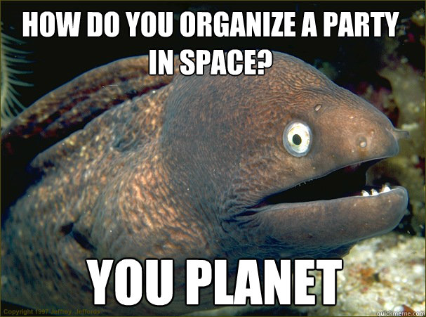 you planet How do you organize a party in space? - Bad ...