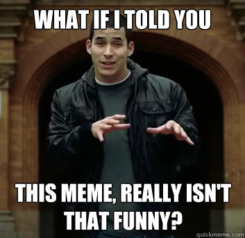 what if i told you this meme really isnt that funny - What if i told you