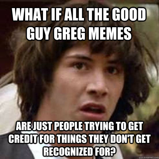 what if all the good guy greg memes are just people trying t - conspiracy keanu
