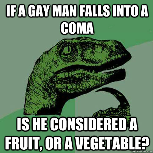 if a gay man falls into a coma is he considered a fruit or  - Philosoraptor