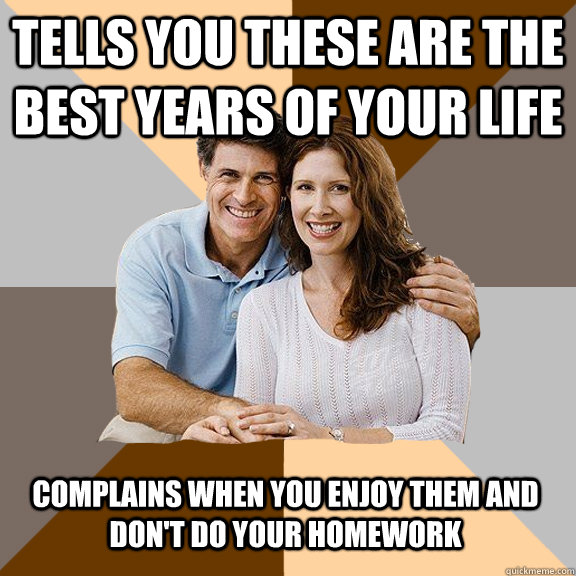 tells you these are the best years of your life complains wh - Scumbag Parents