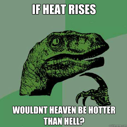 if heat rises wouldnt heaven be hotter than hell - Philosoraptor