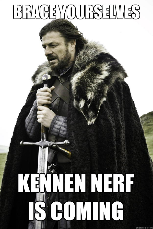 brace yourselves kennen nerf is coming - Winter is coming