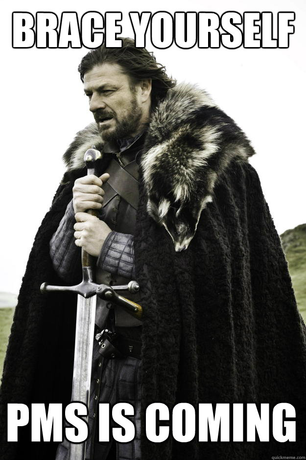 brace yourself pms is coming - Winter is coming