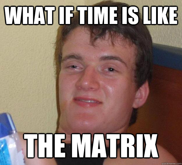 what if time is like the matrix - 10 Guy