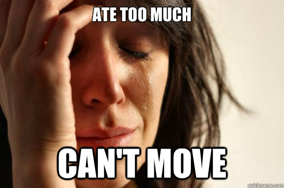 ate too much cant move - First World Problems