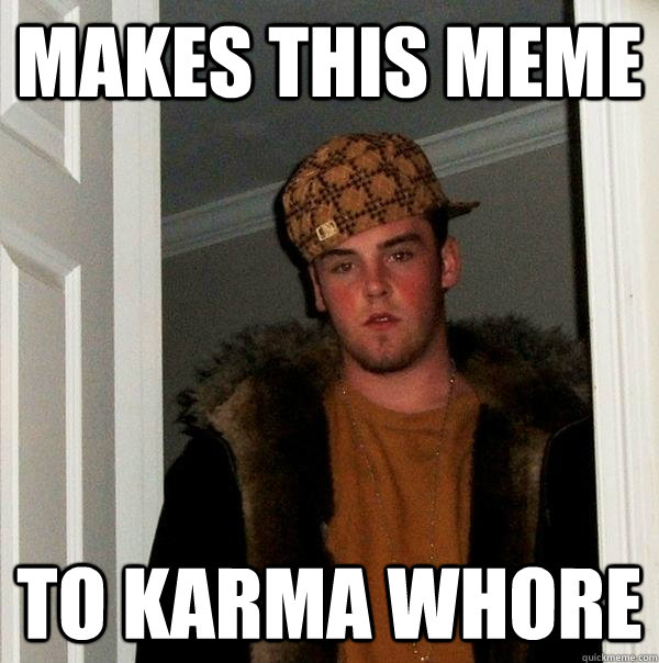 makes this meme to karma whore - Scumbag Steve