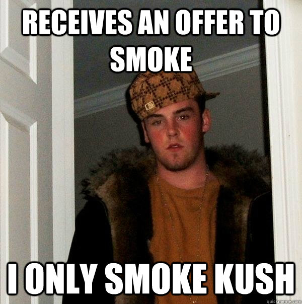 receives an offer to smoke i only smoke kush  - Scumbag Steve