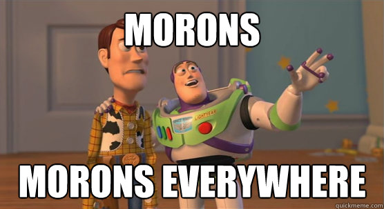 morons morons everywhere - Toy Story Everywhere