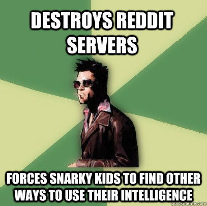 destroys reddit servers forces snarky kids to find other way - Helpful Tyler Durden
