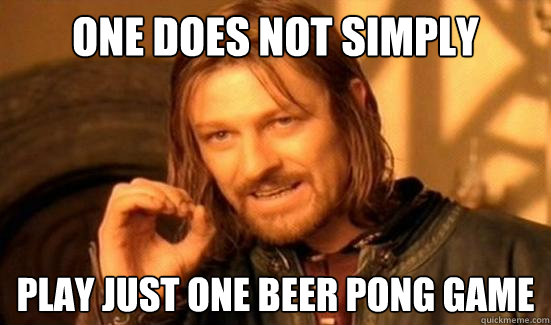 one does not simply play just one beer pong game - Boromir