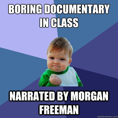 boring documentary in class narrated by morgan freeman - Success Kid