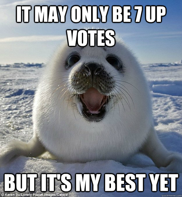 it may only be 7 up votes but its my best yet - Easily Pleased Seal