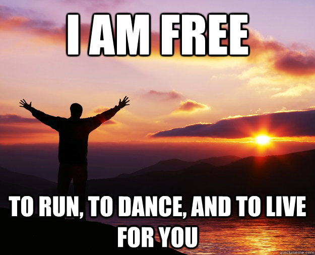 I Am Free To Dance I am free to run, to d...