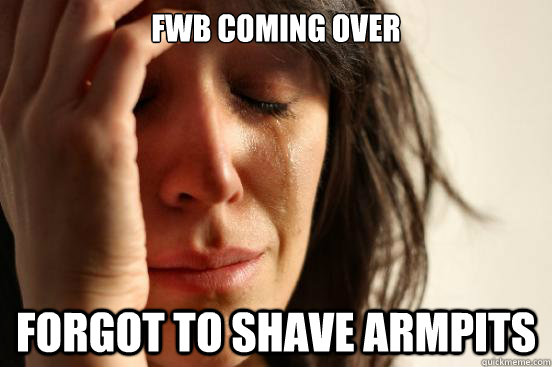 fwb coming over forgot to shave armpits - First World Problems