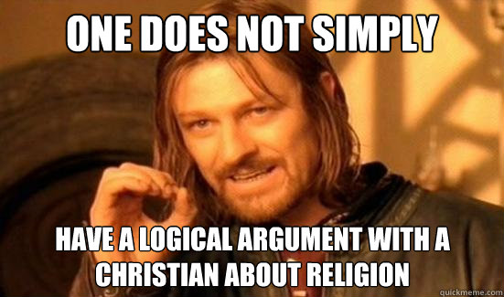one does not simply have a logical argument with a christian - Boromir