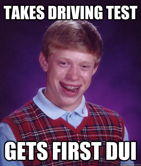 takes driving test gets first dui - Bad Luck Brian