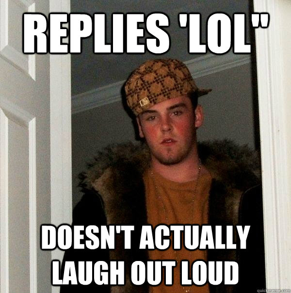 replies lol doesnt actually laugh out loud - Scumbag Steve