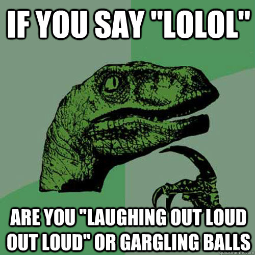 if you say lolol are you laughing out loud out loud or g - Philosoraptor