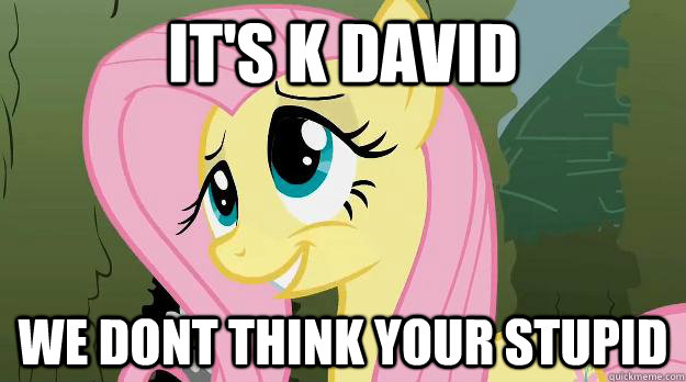 its k david we dont think your stupid - Trolling Fluttershy