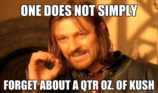 one does not simply forget about a qtr oz of kush - Boromir
