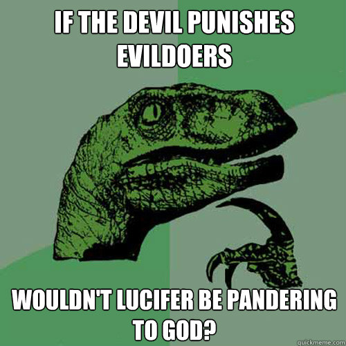 if the devil punishes evildoers wouldnt lucifer be panderin - Philosoraptor
