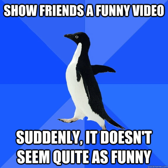 show friends a funny video suddenly it doesnt seem quite a - Socially Awkward Penguin