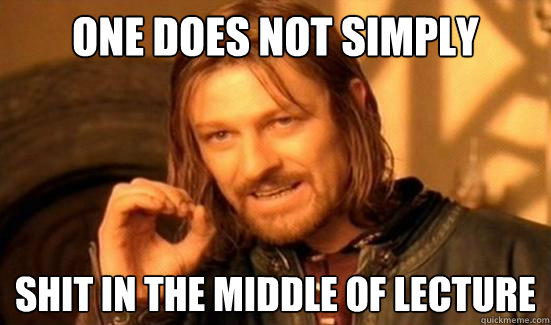 one does not simply shit in the middle of lecture - Boromir