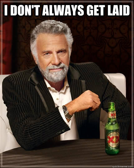 i dont always get laid  - The Most Interesting Man In The World