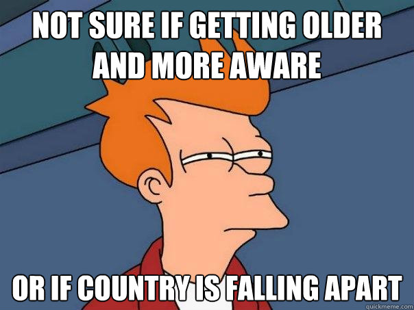 not sure if getting older and more aware or if country is fa - Futurama Fry