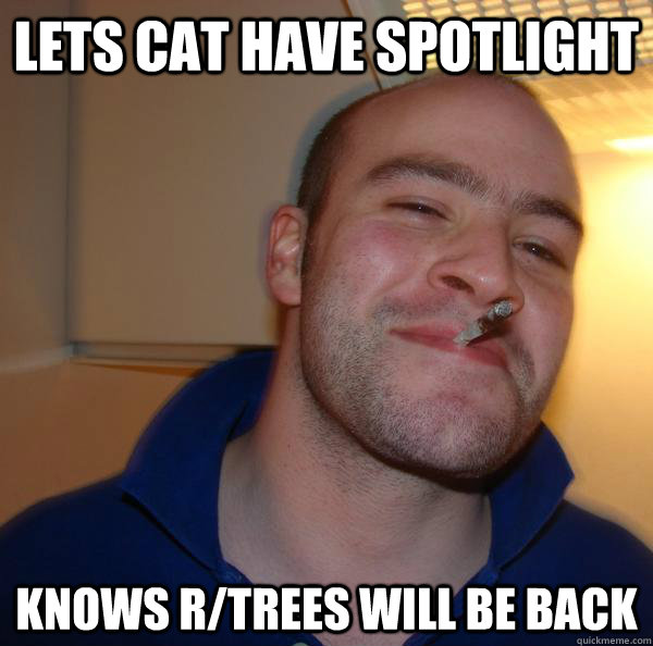 lets cat have spotlight knows rtrees will be back - Good Guy Greg-