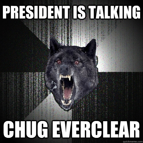 president is talking chug everclear - Insanity Wolf