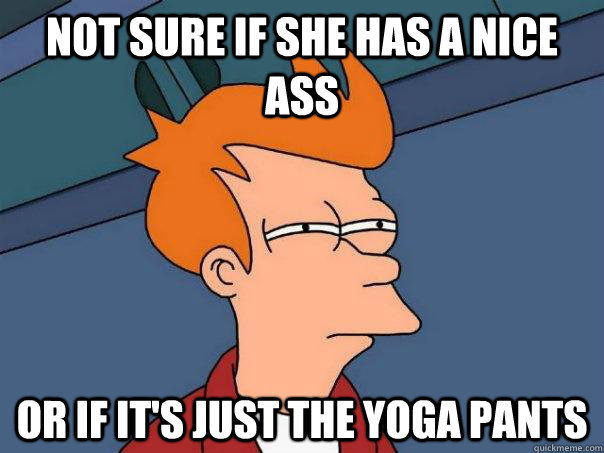 not sure if she has a nice ass or if its just the yoga pant - Futurama Fry