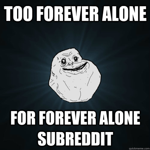 too forever alone for forever alone subreddit - Forever Alone