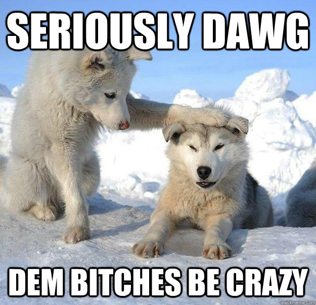 seriously dawg dem bitches be crazy - Caring Husky