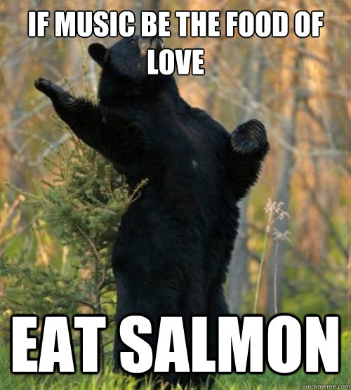 if music be the food of love eat salmon - Shakesbear