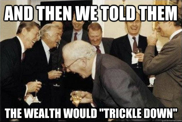 and then we told them the wealth would trickle down - Rich Old Men