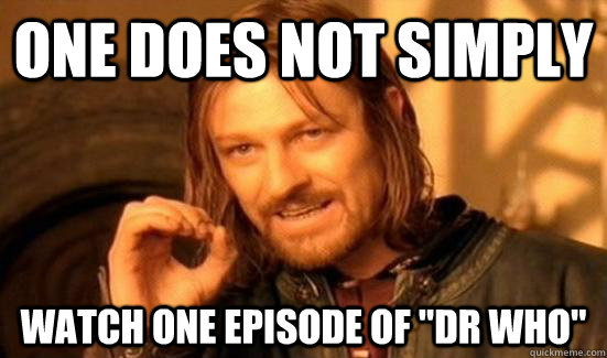 one does not simply watch one episode of dr who - Boromir