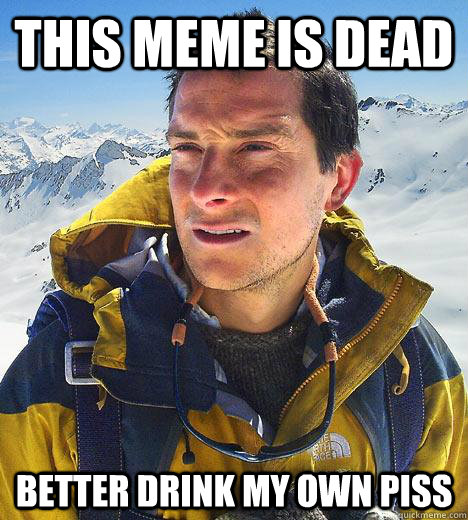 this meme is dead better drink my own piss - Bear Grylls