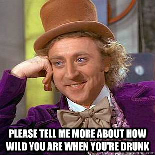 please tell me more about how wild you are when youre drunk - Creepy Wonka