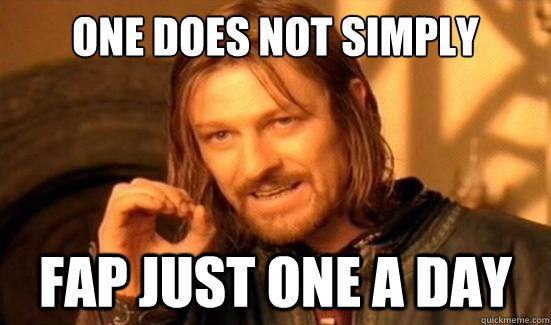 one does not simply fap just one a day - Boromir