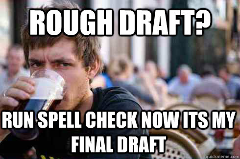 rough draft run spell check now its my final draft - Lazy College Senior