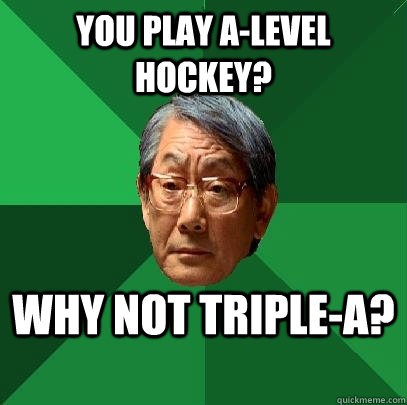 you play alevel hockey why not triplea - High Expectations Asian Father