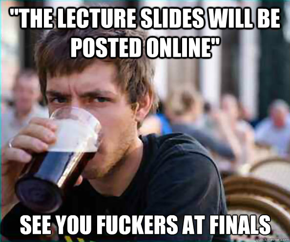 the lecture slides will be posted online see you fuckers a - Lazy College Senior