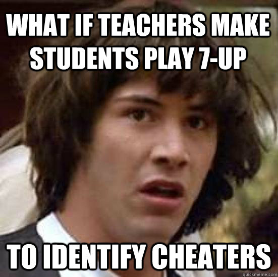 what if teachers make students play 7up to identify cheater - conspiracy keanu