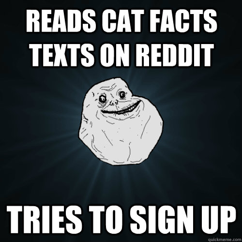 reads cat facts texts on reddit tries to sign up - Forever Alone