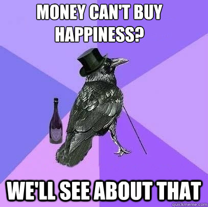 money cant buy happiness well see about that  - Rich Raven