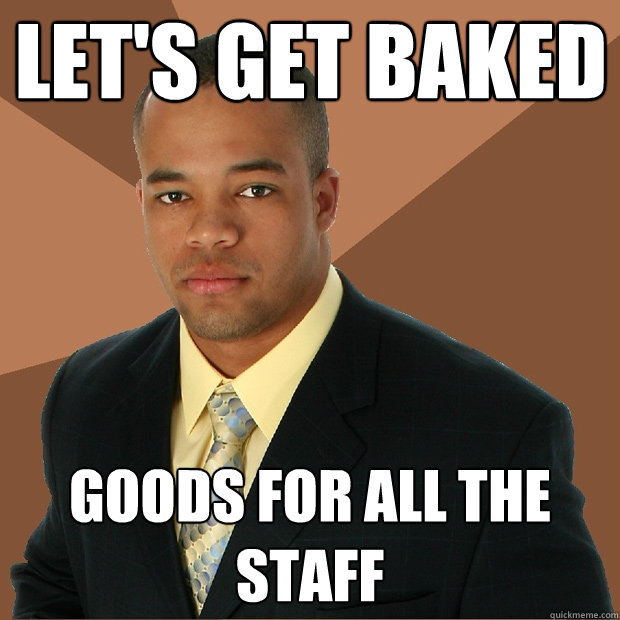lets get baked goods for all the staff - Successful Black Man