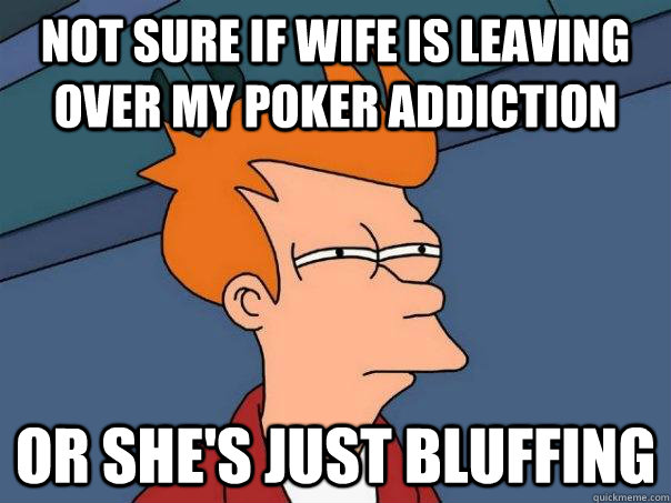 not sure if wife is leaving over my poker addiction or shes - Futurama Fry