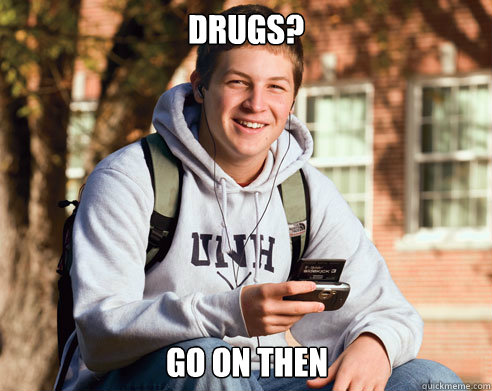 drugs go on then - College Freshman